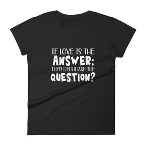 If Love is The Answer Then Rephrase The Question T-Shirt for Women
