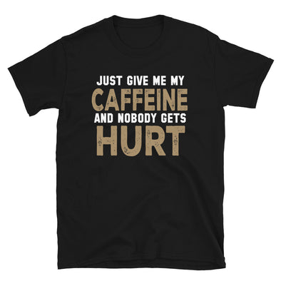 Just Give Me My Caffeine and Nobody Gets Hurt Funny T-Shirt