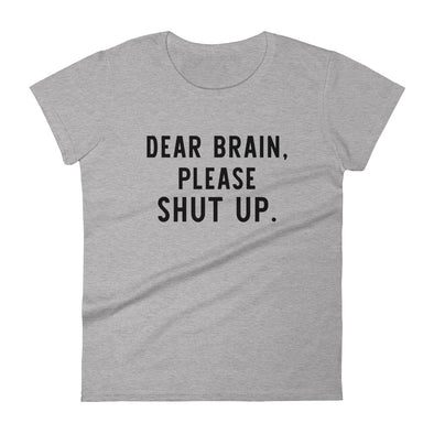 Dear Brain Please Shut Up Shirt for Women