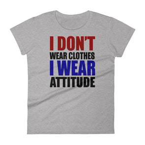 I Don't Wear Clothes I Wear Attitude T-Shirt for Women