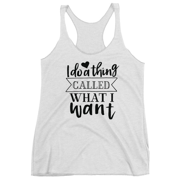 I Do a Thing Called What I Want Racerback Tank