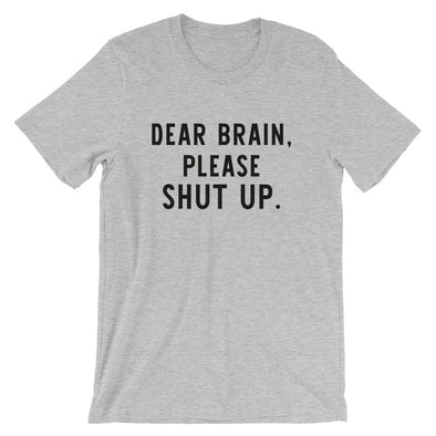 Dear Brain Please Shut Up Unisex Shirt