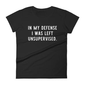 In My Defense I Was Left Unsupervised T-Shirt