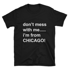 Don't Mess with me....I'm from Chicago - Short-Sleeve Unisex T-Shirt