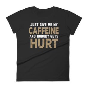 Just Give Me My Caffeine and Nobody Gets Hurt Funny Shirt for Women