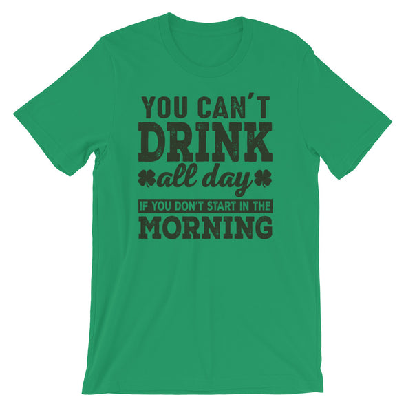 You Can't Drink All Day if You Don't Start in The Morning Unisex T-Shirt