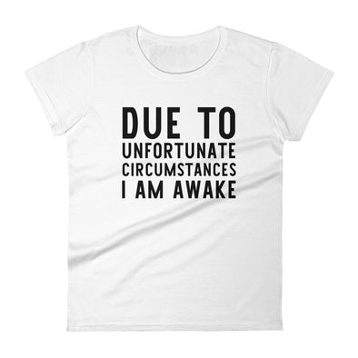 Due to Unfortunate Circumstances I Am Awake Shirt