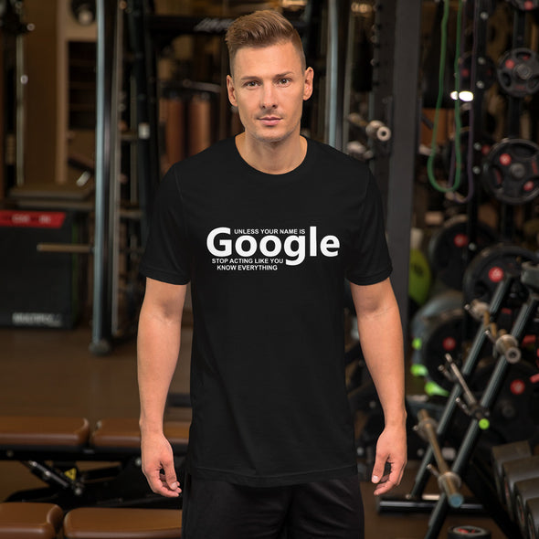 Unless Your Name is Google Stop Acting Like You Know Everything Unisex T-Shirt