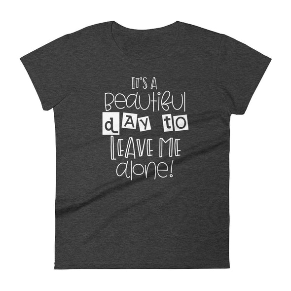 It's Beautiful Day to Leave Me Alone Women's T-Shirt