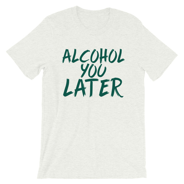 Alcohol You Later Unisex T-Shirt