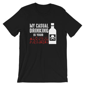 My Casual Drinking is Your Alcohol Poisoning Unisex T-Shirt