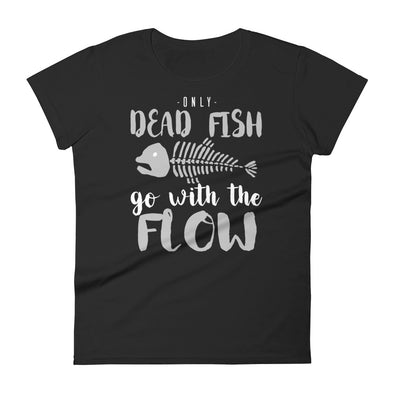Only Dead Fish Go With the Flow Funny Sarcastic Shirt for Women