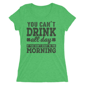 You Can't Drink All Day if You Do not Start in The Morning T-Shirt for Women