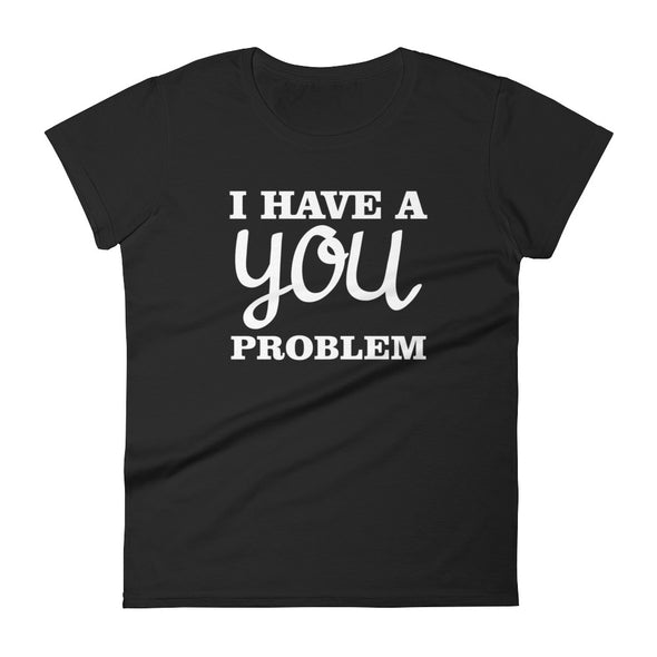 I Have a You Problem T-Shirt for Women