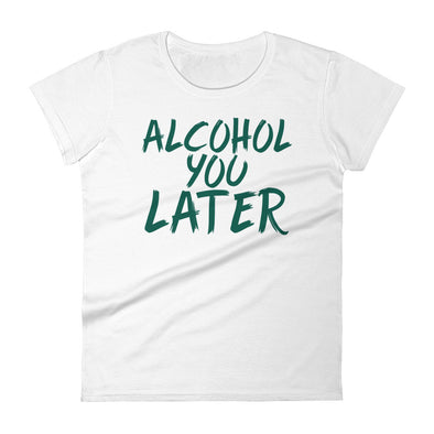 Alcohol You Later T-Shirt for Women