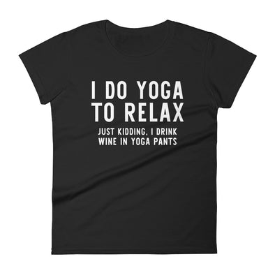 I Do Yoga To Relax Just Kidding I Drink Wine T-Shirt