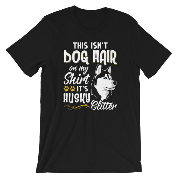 This isn't Dog Hair on My Shirt, It's Husky Glitter Unisex T-Shirt