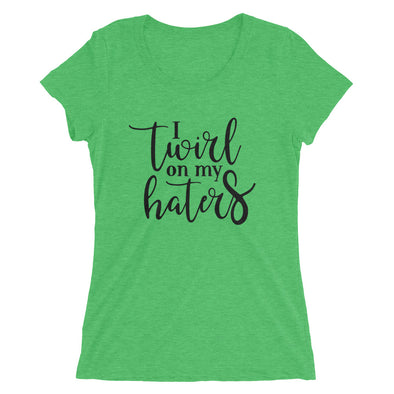 I Twirl on my Haters T-Shirt for Women