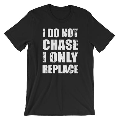 I Do Not Chase I Only Replace T-Shirt for Men