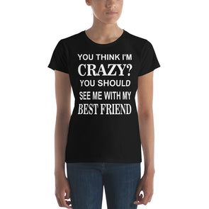 You Think I'M Crazy You Should See Me with My Best Friend  Women's t-shirt