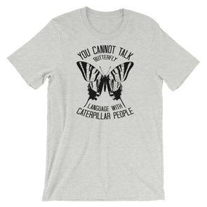 You Cannot Talk Butterfly Language With Caterpillar People Unisex T-Shirt