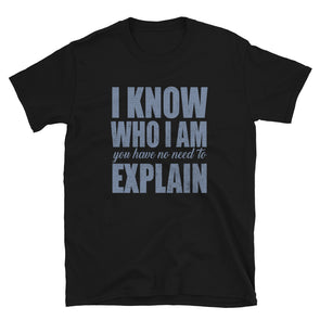 I Know Who I Am You have no Need to Explain Unisex T-Shirt