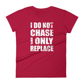 I Do Not Chase I Only Replace T-Shirt for Women