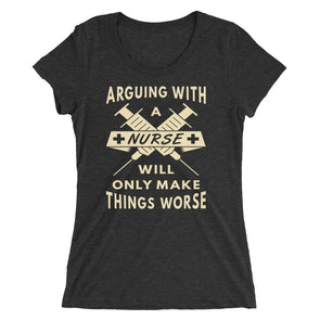 Arguing with a Nurse Will Only Make Things Worse Funny Shirt for Women