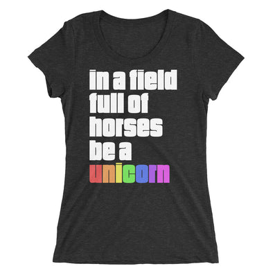 In a Field Full of Horses Be a Unicorn T-Shirt for Women