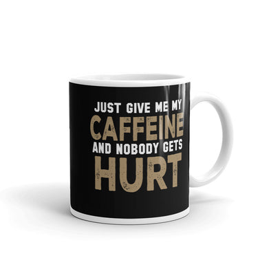 Just Give Me My Caffeine and Nobody Gets Hurt  Coffee Mug