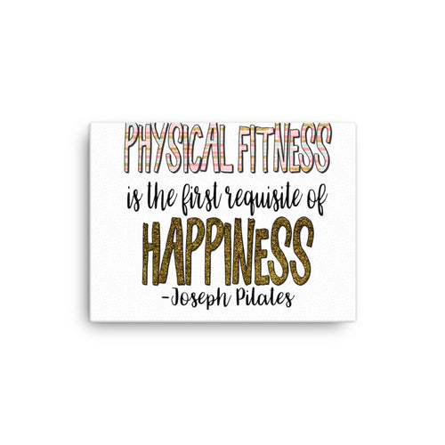 Physical Fitness Is the First Requisite Of Happiness -Joseph Pilates QuoteCanvas