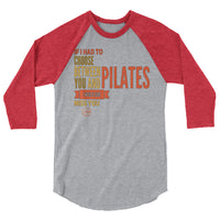 If I Had to Choose Between You and Pilates3/4 sleeve raglan shirt