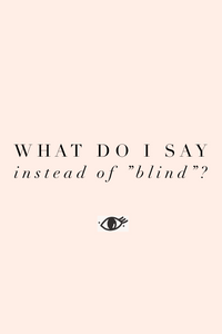 "5 Things to Say Instead of the Word ""Blind""."