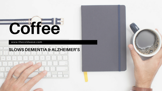 Coffee slows Dementia & Alzheimer's