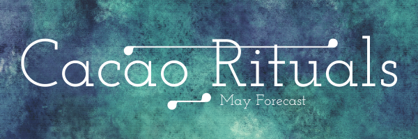 Your May Cacao Ritual Forecast!