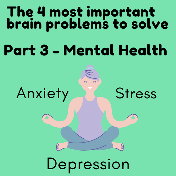 The 4 Most important Brain Problems to Solve - Part 3: Mental Health (Anxiety, stress, depression)