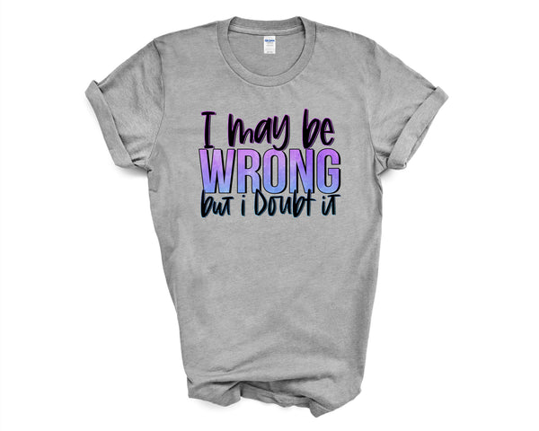 Graphic T-Shirt - I may be Wrong but I Doubt it