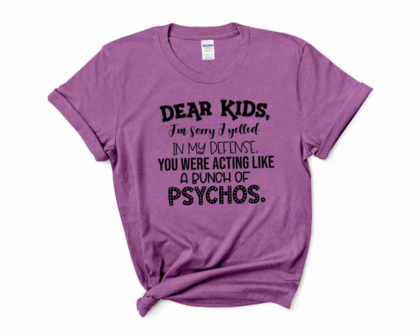 Graphic T-shirt-  DEAR KIDS I'M SORRY I YELLED IN MY DEFENSE YOU WERE ACTING LIKE A BUNCH OF PSYCHOS