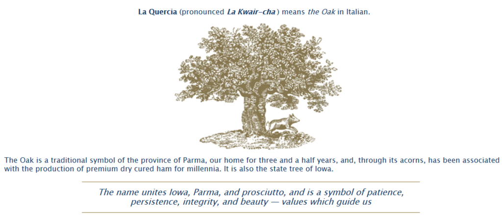 La Quercia (pronounced La Kwair-cha ) means the Oak in Italian.        La Quercia -the Oak- Artisan Cured Meats        The Oak is a traditional symbol of the province of Parma, our home for three and a half years, and, through its acorns, has been associated with the production of premium dry cured ham for millennia. It is also the state tree of Iowa. The name unites Iowa, Parma, and prosciutto, and is a symbol of patience, persistence, integrity, and beauty — values which guide us