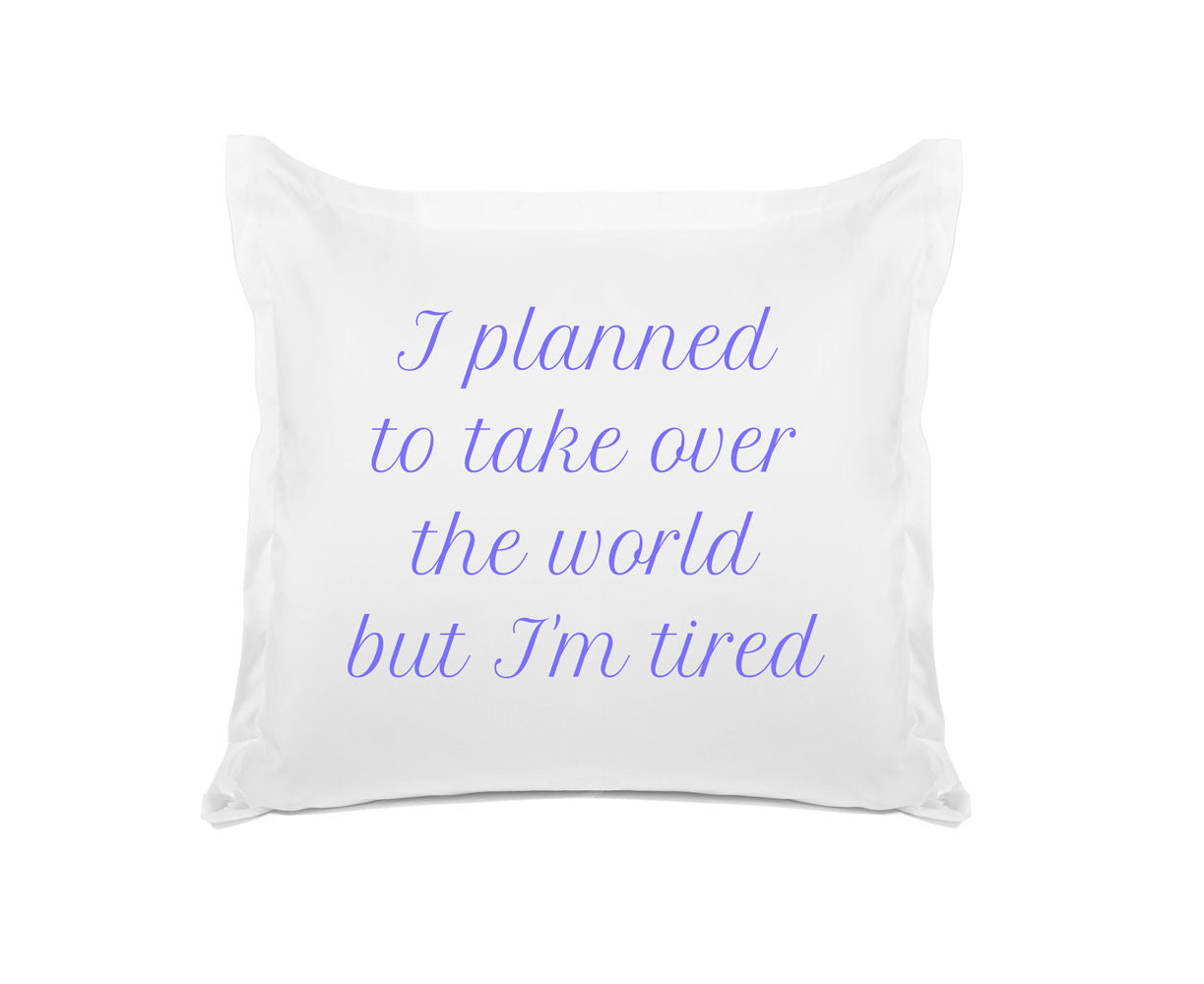 I Planned To Take Over The World But I'M Tired - Expressions Pillowcase Collection