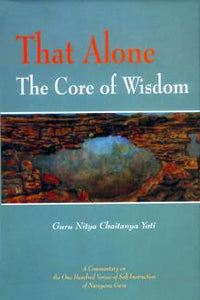 That Alone, The Core of Wisdom — A Commentary on Atmopadesa Satakam, the One Hundred Verses of Self-Instruction of Narayana Guru