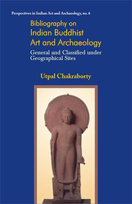 Bibliography on Indian Buddhist Art and Archaeology — General and Classified under Geographical Sites