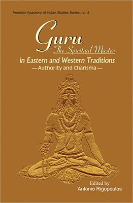 Guru: The Spiritual Master in Eastern and Western Traditions — Authority and Charisma