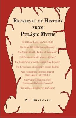 Retrieval of History from Puranic Myths — Exposure of late Puranic myths about some great characters of the earliest Indian history