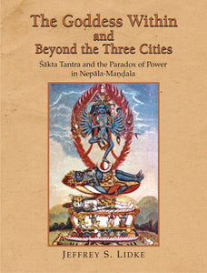 The Goddess Within and Beyond the Three Cities: Shakta Tantra and the Paradox of Power in Nepala-Mandala