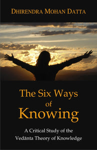 The Six Ways of Knowing: A Critical Study of the Vedanta Theory of Knowledge (Pb)