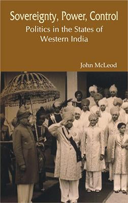 Sovereignty, Power, Control — Politics in the States of Western India (1916-1947)