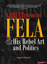 Arrest the Music! Fela and His Rebel Art and Politics