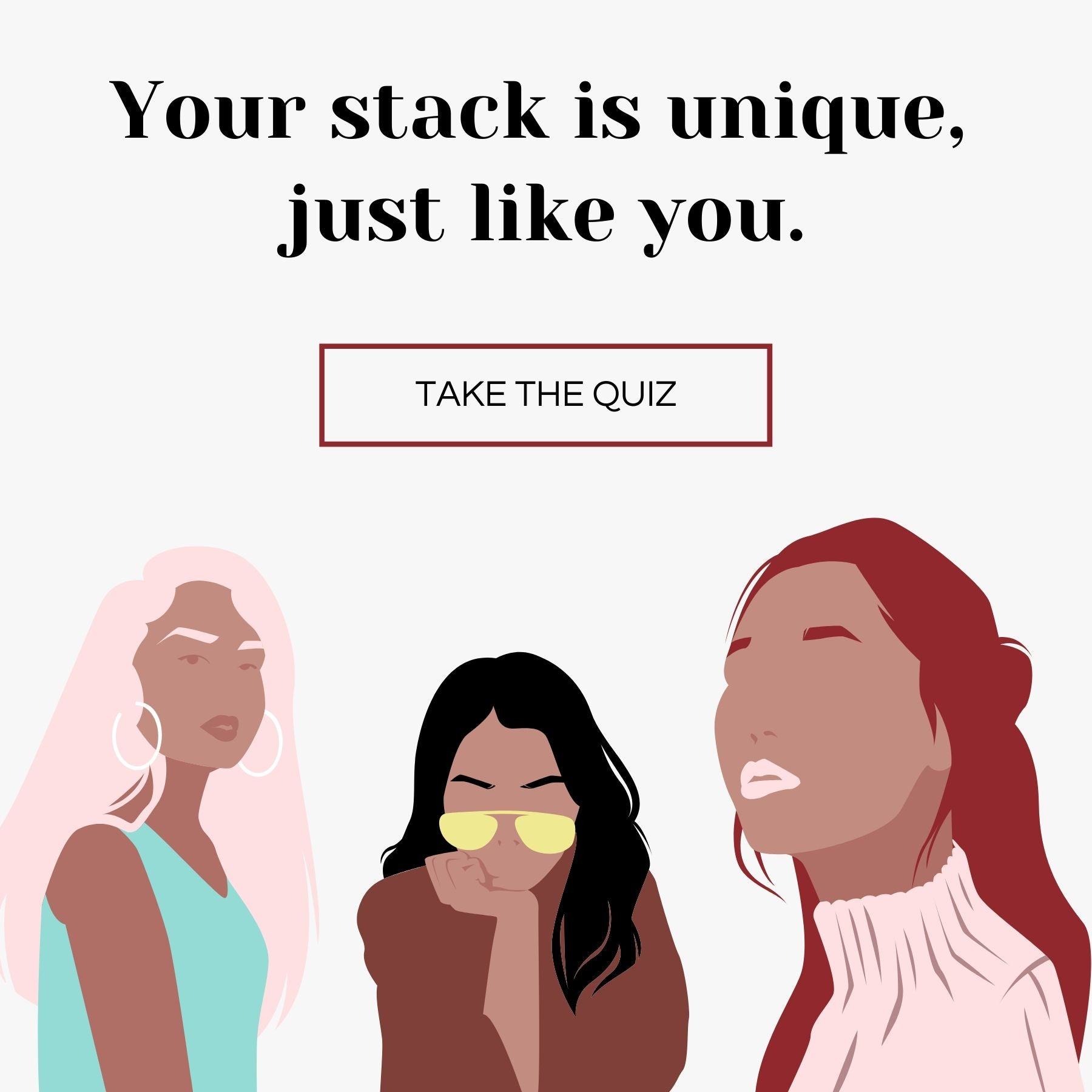 your stack is unique, just like you. Click here to take the quiz to get matched with the products perfect for you.