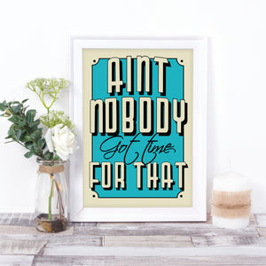 Ain't nobody got time for that quote print in any colour of your choice